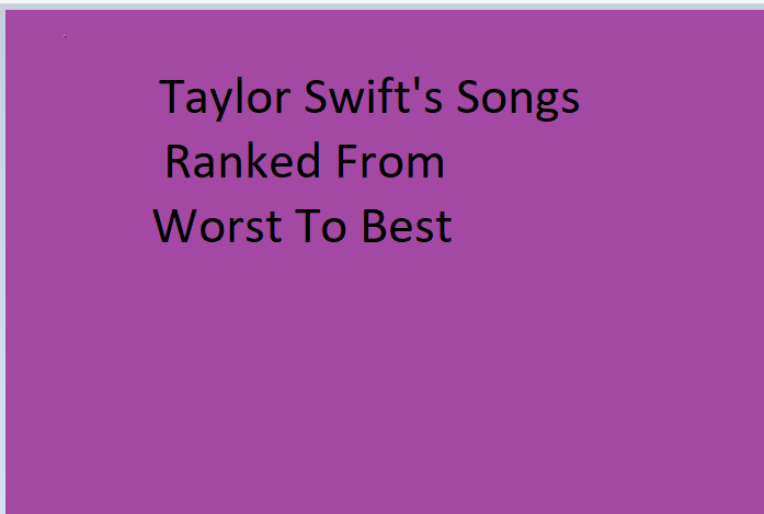 Every Taylor Swift Song Ranked From Worst To Best